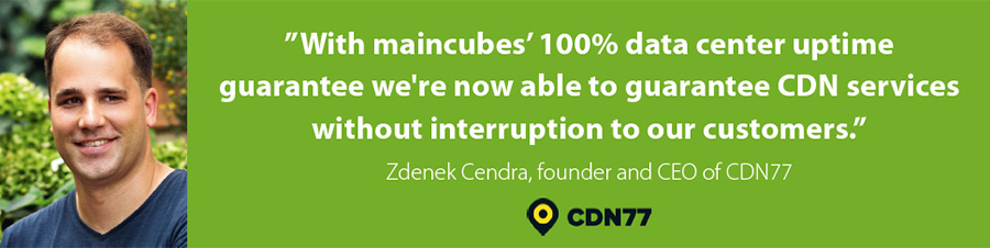 With maincubes' 100% data center uptime guarantee we're now able to guarantee CDN services without interruption to our customers. Zdenek Cendra, founder and CEO of CDN77